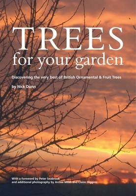 Trees for Your Garden - Discovering the Very Best of British Ornamental and Fruit Trees (Paperback): Nick Dunn
