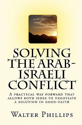 Solving the Arab-Israeli Conflict - A Practical Way Forward That Allows Both Sides to Negotiate a Solution in Good-Faith...