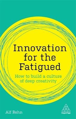 Innovation for the Fatigued - How to Build a Culture of Deep Creativity (Paperback): Alf Rehn