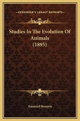 Studies In The Evolution Of Animals (1895) (Hardcover): Emanuel Bonavia
