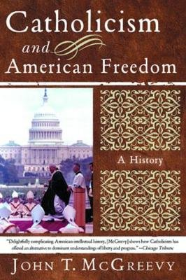 Catholicism And American Freedom - A History (Paperback): John T. McGreevy