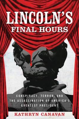 Lincoln's Final Hours - Conspiracy, Terror, and the Assassination of America's Greatest President (Hardcover):...