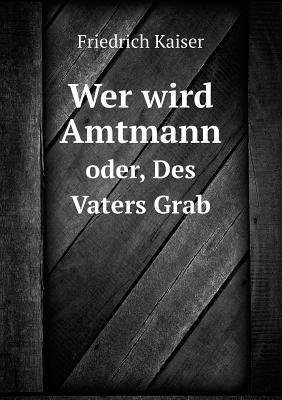 Wer Wird Amtmann Oder, Des Vaters Grab (German, Paperback): Friedrich Kaiser
