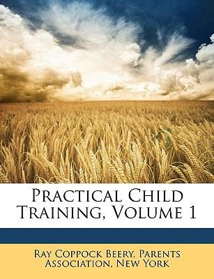 Practical Child Training, Volume 1 (Paperback): Ray Coppock Beery