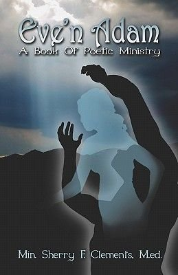Eve'n Adam - A Book of Poetic Ministry (Paperback): Min. Sherry , F. Clements  M.Ed.