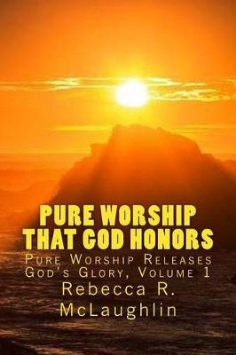Pure Worship That God Honors - Pure Worship Releases God's Glory, Vol 1 (Paperback): Rebecca R. McLaughlin