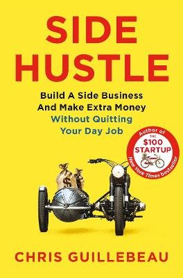 Side Hustle: Build a Side Business and Make Extra Money - Without Quitting Your Day Job (Paperback): Chris Guillebeau