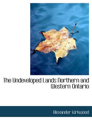 The Undeveloped Lands Northern and Western Ontario (Paperback): Alexander Kirkwood