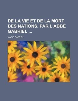 de La Vie Et de La Mort Des Nations, Par L'Abbe Gabriel (English, French, Paperback): Marie Gabriel