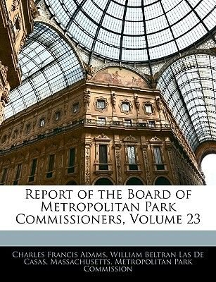 Report of the Board of Metropolitan Park Commissioners, Volume 23 (Paperback): Charles Francis Adams, William Beltran Las De...
