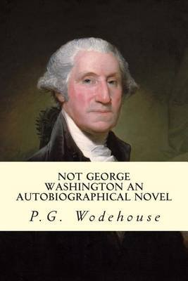 Not George Washington an Autobiographical Novel (Paperback): P.G. Wodehouse, Herbert Westbrook