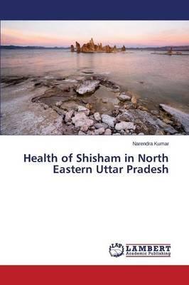 Health of Shisham in North Eastern Uttar Pradesh (Paperback): Kumar Narendra