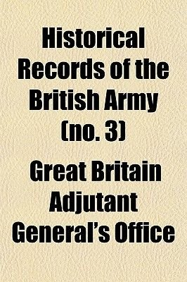 Historical Records of the British Army Volume 3 (Paperback): Great Britain Adjutant-General's Office