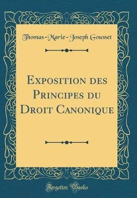 Exposition Des Principes Du Droit Canonique (Classic Reprint) (French, Hardcover): Thomas-Marie-Joseph Gousset