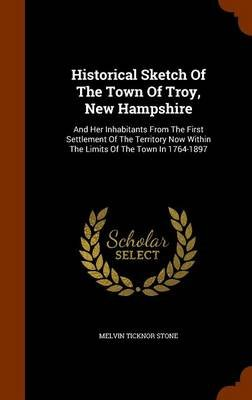 Historical Sketch of the Town of Troy, New Hampshire - And Her Inhabitants from the First Settlement of the Territory Now...