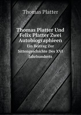 Thomas Platter Und Felix Platter Zwei Autobiographieen Ein Beitrag Zur Sittengeschichte Des XVI Jahrhunderts (German,...