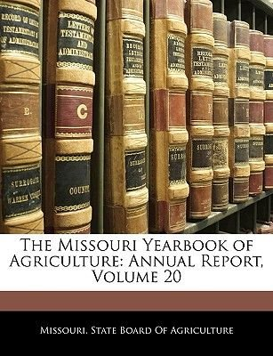 The Missouri Yearbook of Agriculture - Annual Report, Volume 20 (Paperback): State Board of Agriculture Missouri State Board of...