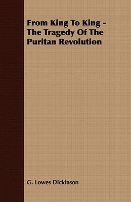 From King To King - The Tragedy Of The Puritan Revolution (Paperback): Goldsworthy Dickinson