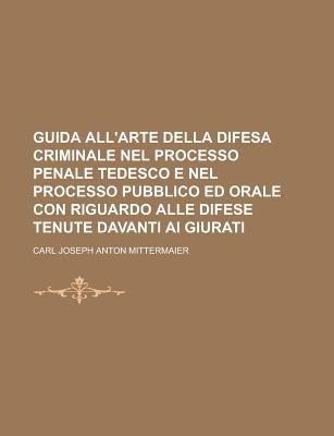 Guida All'arte Della Difesa Criminale Nel Processo Penale Tedesco E Nel Processo Pubblico Ed Orale Con Riguardo Alle...