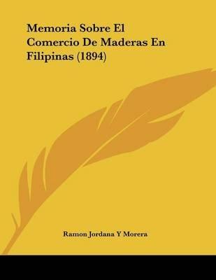 Memoria Sobre El Comercio de Maderas En Filipinas (1894) (Spanish, Paperback): Ramon Jordana y. Morera