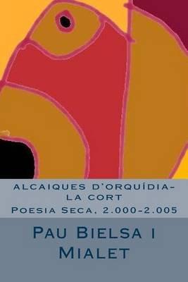 Alcaiques D'Orquidia-La Cort - Poesia Seca, 2.000-2.005 (Catalan, Paperback): Pau Bielsa Mialet