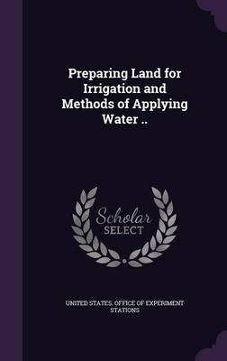 Preparing Land for Irrigation and Methods of Applying Water .. (Hardcover): United States Office of Experiment Stat