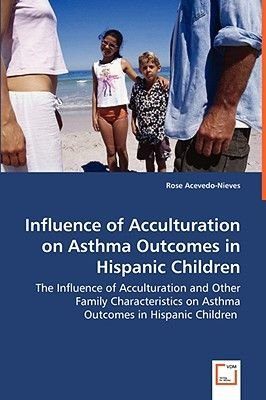 Influence of Acculturation on Asthma Outcomes in Hispanic Children - The Influence of Acculturation and Other Family...