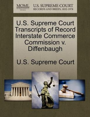 U.S. Supreme Court Transcripts of Record Interstate Commerce Commission V. Diffenbaugh (Paperback): Us Supreme Court