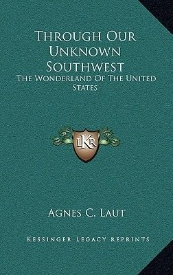 Through Our Unknown Southwest - The Wonderland of the United States (Hardcover): Agnes Christina Laut