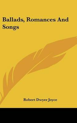 Ballads, Romances and Songs (Hardcover): Robert Dwyer Joyce