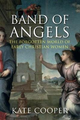 Band of Angels - The Forgotten World of Early Christian Women (Hardcover, Main): Kate Cooper