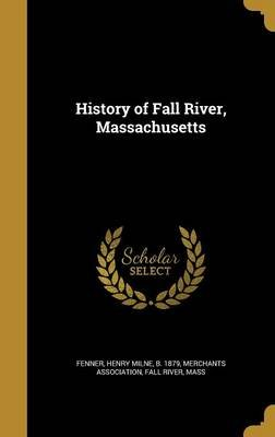 History of Fall River, Massachusetts (Hardcover): Henry Milne B 1879 Fenner, Fall River Mass Merchants Association