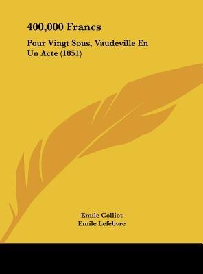 400,000 Francs - Pour Vingt Sous, Vaudeville En Un Acte (1851) (English, French, Hardcover): Emile Colliot, Emile Lefebvre