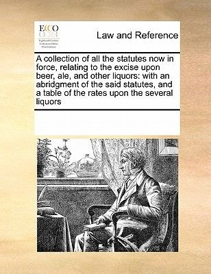 A Collection of All the Statutes Now in Force, Relating to the Excise Upon Beer, Ale, and Other Liquors - With an Abridgment of...