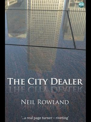 The City Dealer - A Novel from London's Square Mile (Electronic book text): Neil Rowland
