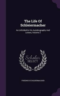 The Life of Schleiermacher - As Unfolded in His Autobiography and Letters, Volume 2 (Hardcover): Friedrich Schleiermacher