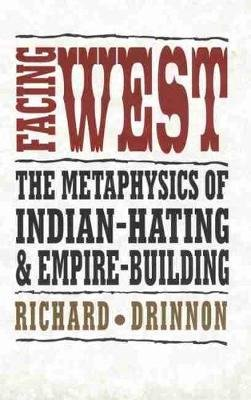 Facing West - The Metaphysics of Indian-Hating and Empire-Building (Paperback): Richard Drinnon
