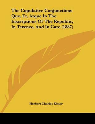 The Copulative Conjunctions Que, Et, Atque in the Inscriptions of the Republic, in Terence, and in Cato (1887) (Paperback):...