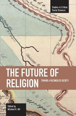 Future Of Religion, The: Toward A Reconciled Society - Studies in Critical Social Sciences, Volume 9 (Paperback): Michael R. Ott