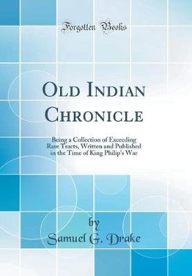 Old Indian Chronicle - Being a Collection of Exceeding Rare Tracts, Written and Published in the Time of King Philip's War...