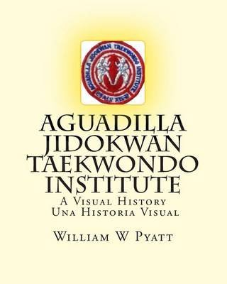 Aguadilla Jidokwan Taekwondo Institute - A Visual History / Una Historia Visual (Paperback): MR William W Pyatt