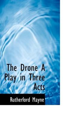The Drone a Play in Three Acts (Paperback): Rutherford Mayne
