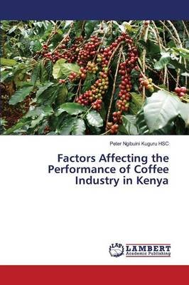 Factors Affecting the Performance of Coffee Industry in Kenya (Paperback): Ngibuini Kuguru Hsc Peter