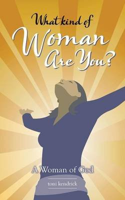 What Kind of Woman Are You? - A Woman of God (Paperback): Toni Kendrick