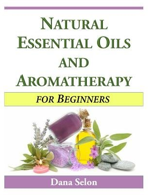 Natural Essential Oils and Aromatherapy for Beginners (Paperback): Dana Selon