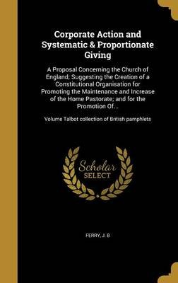 Corporate Action and Systematic & Proportionate Giving - A Proposal Concerning the Church of England; Suggesting the Creation...