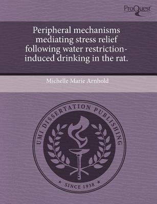 Peripheral Mechanisms Mediating Stress Relief Following Water Restriction-Induced Drinking in the Rat (Paperback): Michelle...