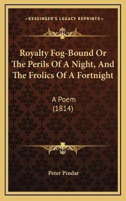 Royalty Fog-Bound or the Perils of a Night, and the Frolics of a Fortnight - A Poem (1814) (Hardcover): Peter Pindar