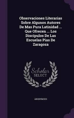 Observaciones Literarias Sobre Algunos Autores de Mas Pura Latinidad ... Que Ofrecen ... Los Discipulos de Las Escuelas Pias de...