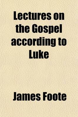 Lectures on the Gospel According to Luke (Paperback): James Foote